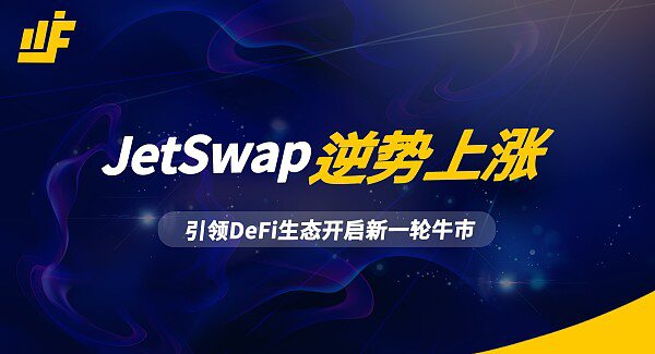 JetSwap逆势上涨 引领DeFi生态开启新一轮牛市